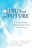 Jesus and the Future: Understanding What He Taught About the End Times