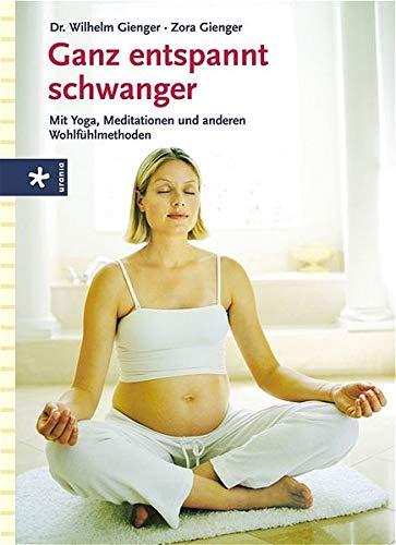 Ganz entspannt schwanger: Mit Yoga, Meditation und anderen Wohlfühlmethoden