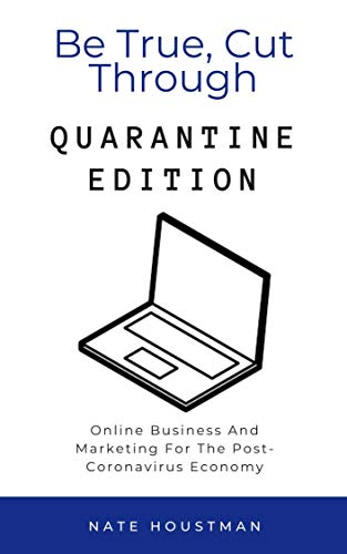 Be True, Cut Through: Quarantine Edition: Online Business and Marketing for the Post-Coronavirus Economy (English Edition)