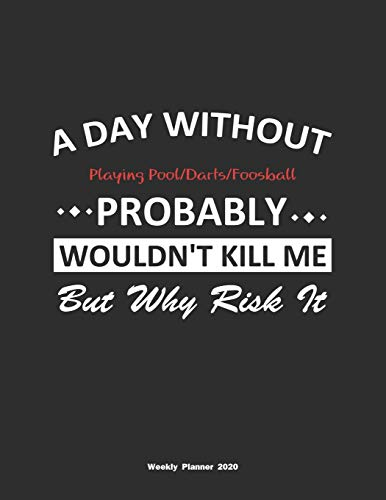 A Day Without Playing Pool/Darts/Foosball Probably Wouldn't Kill Me But Why Risk It Weekly Planner 2020: Weekly Calendar / Planner Playing ... , 146 Pages, 8.5x11, Soft Cover, Matte Finish