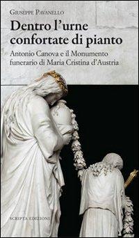 Dentro l'urne confortate di pianto. Antonio Canova e il monumento funerari di Maria Cristina d'Austria. Ediz. illustrata