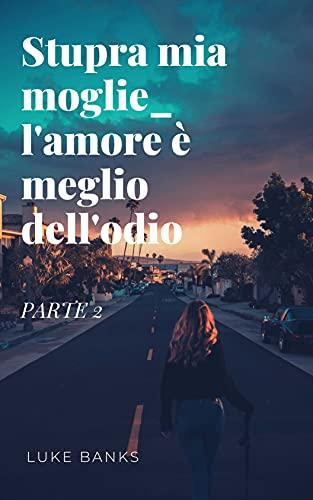 Stupra mia moglie_ l'amore è meglio dell'odio(PARTE 2) (Italian Edition)