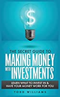 The Secret Guide to Making Money with Investments: Learn What to Invest in & Have Your Money Work for You