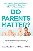 Do Parents Matter?: Why Japanese Babies Sleep Soundly, Mexican Siblings Don't Fight and Parents Should Just Relax