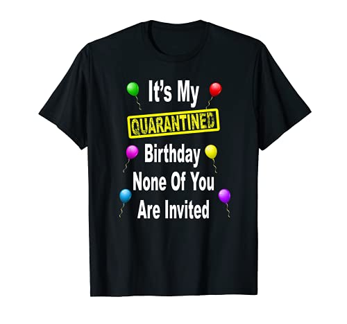 It's My Quarantined Birthday None of You Are Invited T-Shirt