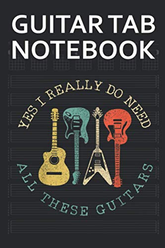 Guitar Tab Notebook: Yes I Really Do Need All These Guitars Vintage Funny Blank Acoustic Guitars Tablature Writing Paper with Chord Fingering Charts. Electric Guitarist Manuscript Tabs Book Journal