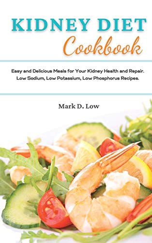 Kidney Diet Cookbook: Easy and Delicious Meals for Your Kidney Health and Repair. Low Sodium, Low Potassium, Low Phosphorus Recipes.