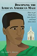 Discipling the African American Male: How to Get Black Men into Church and Keep Them There
