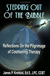 STEPPING OUT OF THE BUBBLE: Reflections on the Pilgrimage of Counseling Therapy: James P. Krehbiel Ed. S. LPC CCBT