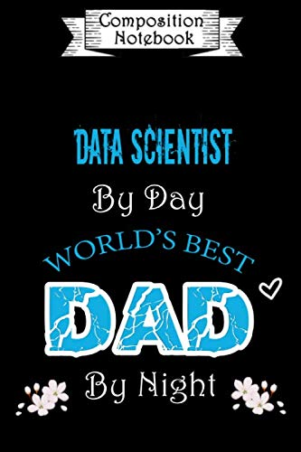 Composition Notebook: Data Scientist by day World's Best Dad by night: Notebook to Write in for Data Scientist Dad | Father's day Data Scientist | Dad ... Gift | Lined Notebook (110 Pages, 6x9)