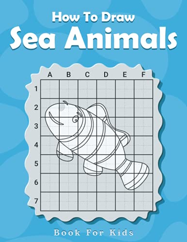 How To Draw Sea Animals Book For Kids: Learn How To Draw Ocean Animals Sharks, Whales, Dolphins, Fish, Octopus etc. Using The Grid Copy Method Easy Techniques And Step-by-step Drawings For Kids