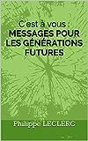 C'est à vous : MESSAGES POUR LES GÉNÉRATIONS FUTURES: Messages pour les générations futures