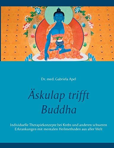 Äskulap trifft Buddha: Individuelle Therapiekonzepte bei Krebs und anderen schweren Erkrankungen mit mentalen Heilmethoden aus aller Welt