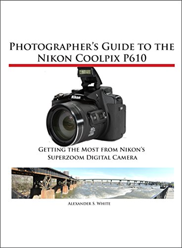 Photographer's Guide to the Nikon Coolpix P610: Getting the Most from Nikon' Superzoom Digital Camera