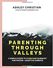 Parenting Through Valleys: 6 Simple Steps to Overcome Burnout for Foster + Adoptive Parents