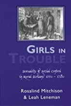 Girls In Trouble: Sexuality And Social Control In Rural Scotland 1660-1780