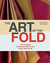 The Art of the Fold: How to Make Innovative Books and Paper Structures (Learn paper craft & bookbinding from influential b...