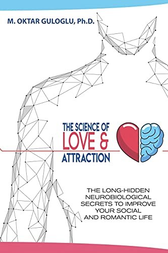 The Science of Love and Attraction: The long-hidden neurobiological secrets to improve your social a