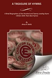 A Treasure of Hymns: Brief Biographies of One Hundred and Twenty Leading Hymn - Writers with Their Best Hymns