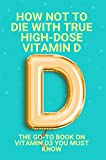 How Not To Die With True High-Dose Vitamin D: The Go-To Book On Vitamin D3 You Must Know: Vitamin D Supplements (English Edition)