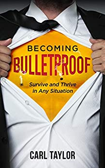 Becoming Bulletproof: Survive and Thrive in Any Situation by [Carl Taylor]