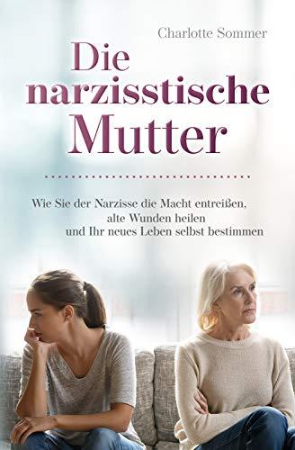 Die narzisstische Mutter: Wie Sie der Narzisse die Macht entreißen, alte Wunden heilen und Ihr neues Leben selbst bestimmen