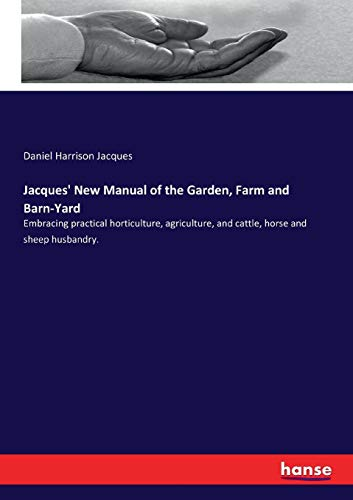 Jacques' New Manual of the Garden, Farm and Barn-Yard: Embracing practical horticulture, agriculture, and cattle, horse and sheep husbandry.