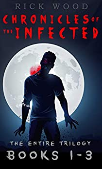 Chronicles of the Infected Books 1 - 3: The entire zombie apocalypse trilogy by [Rick Wood]