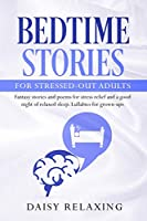 Bedtime Stories for Stressed-Out Adults: Fantasy stories and poems for stress relief and a good night of relaxed sleep. Lullabies for grown-ups