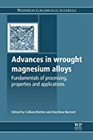 Advances in Wrought Magnesium Alloys: Fundamentals of Processing, Properties and Applications (Woodhead Publishing Series in Metals and Surface Engineering)