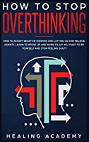 How to Stop Overthinking: How to Accept Negative Thinking and Letting Go and Relieve Anxiety. Learn to Speak Up and When to Say No, Start to Be Yourself and Stop Feeling Guilty