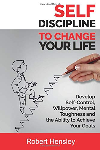 Self-Discipline to Change Your Life: Develop Self-Control, Willpower, Mental Toughness, and the Ability to Achieve Your Goals (Small Changes for Happy Life Series)