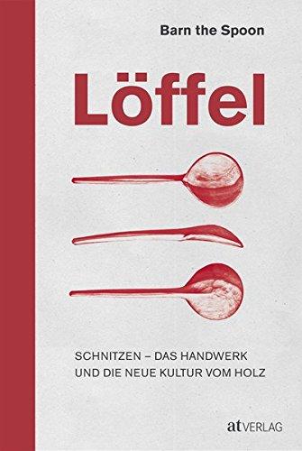 Löffel: Schnitzen - Das Handwerk und die neue Kultur vom Holz