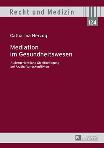 Mediation im Gesundheitswesen: Außergerichtliche Streitbeilegung bei Arzthaftungskonflikten (Recht und Medizin 124)
