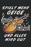 SPIELT MEHR GEIGE UND ALLES WIRD GUT: Geige Musikinstrument Musik. Liniert, kariert und punktiertes Notizbuch-Tagebuch bzw. Übungsbuch mit 120 Seiten