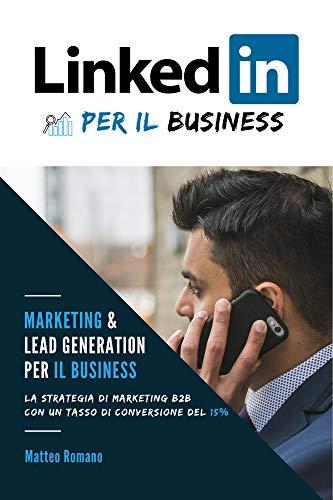 LinkedIn per il Business - La strategia di marketing B2B e di generazione di lead con un tasso di conversione del 15%: NOTA: Se vuoi trovare Clienti attraverso LinkedIn, questo libro fa per te!