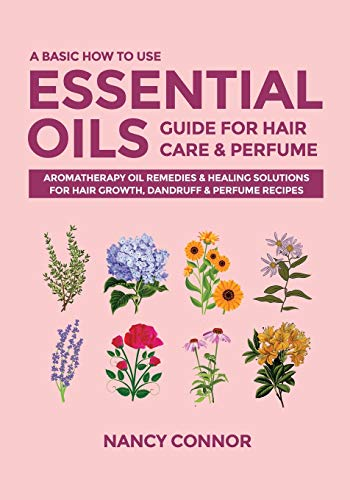 A Basic How to Use Essential Oils Guide for Hair Care & Perfume: Aromatherapy Oil Remedies & Healing Solutions for Hair Growth, Dandruff & Perfume ... Oil Recipes and Natural Home Remedies)