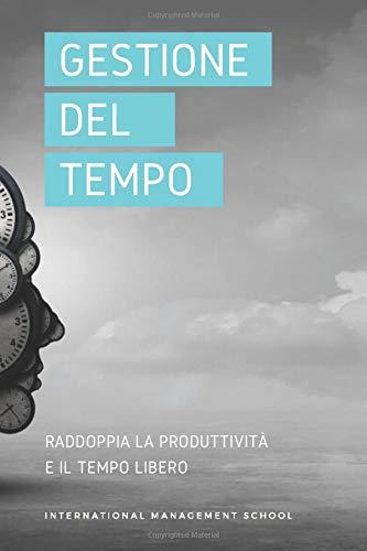 Gestione del Tempo: Raddoppia la Produttività e il Tempo Libero: Strategie e Tecniche per fare il Doppio in Metà del Tempo. Raggiungi gli Obiettivi e Ritrova la Motivazione