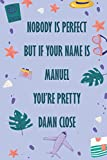 Nobody Is Perfect But If Your Name Is Manuel You're Pretty Damn Close: Funny Lined Journal Notebook, College Ruled Lined Paper, Gifts for MANUEL :for men and boys, Matte cover