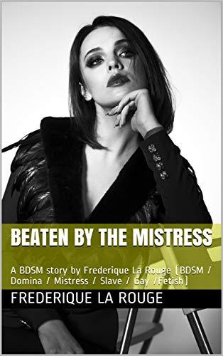 Beaten by the mistress: A BDSM story by Frederique La Rouge (BDSM / Domina / Mistress / Slave / Gay /Fetish) (English Edition)