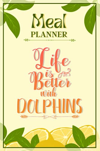 Weekly Meal Planner Notebook - Life Is Better With Dolphins: Track And Plan Your Meals Weekly (52 Week Food Planner / Diary / Log / Journal / Calendar): Meal Prep And Planning Grocery List