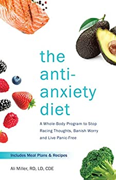 The Anti-Anxiety Diet  A Whole Body Program to Stop Racing Thoughts Banish Worry and Live Panic-Free