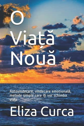 O Viață Nouă: Autovindecare, vindecare emotională, metode simple care îți vor schimba viața (