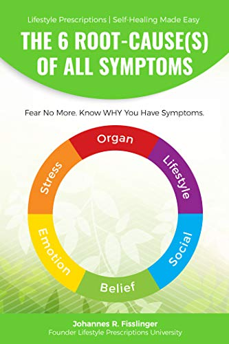 The 6 Root-Cause(s) Of All Symptoms: Fear No More. Know WHY you have symptoms (Lifestyle Prescriptions® | Self-Healing Made Easy Book 1)