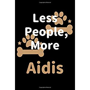 Less People, More Aidis: Journal (Diary, Notebook) Funny Dog Owners Gift for Aidi Lovers 15