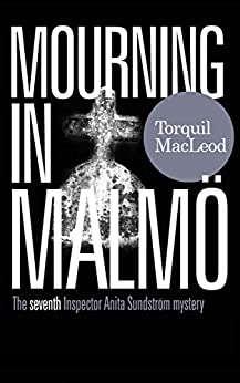 MOURNING IN MALMÖ: THE SEVENTH INSPECTOR ANITA SUNDSTRÖM MYSTERY (THE MALMÖ MYSTERIES Book 7) by [Torquil MacLeod]