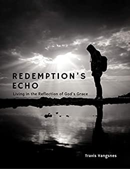 Redemption's Echo: Living in the Reflection of God's Grace by [Travis Vangsnes]