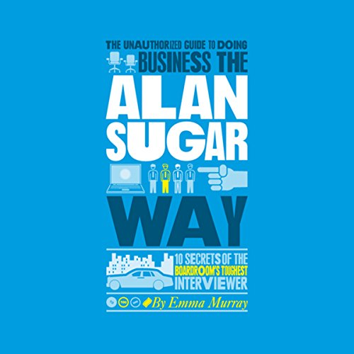 The Unauthorized Guide to Doing Business the Alan Sugar Way cover art