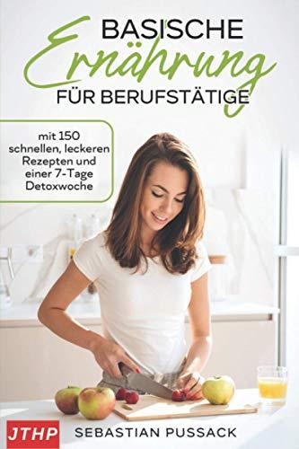 Basische Ernährung für Berufstätige: mit 150 schnellen, leckeren Rezepten und einer 7-Tage Detoxwoche