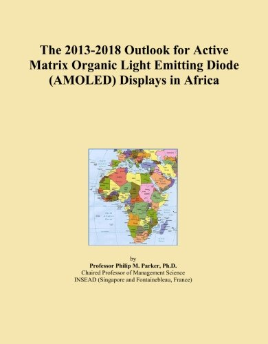The 2013-2018 Outlook for Active Matrix Organic Light Emitting Diode (AMOLED) Displays in Africa